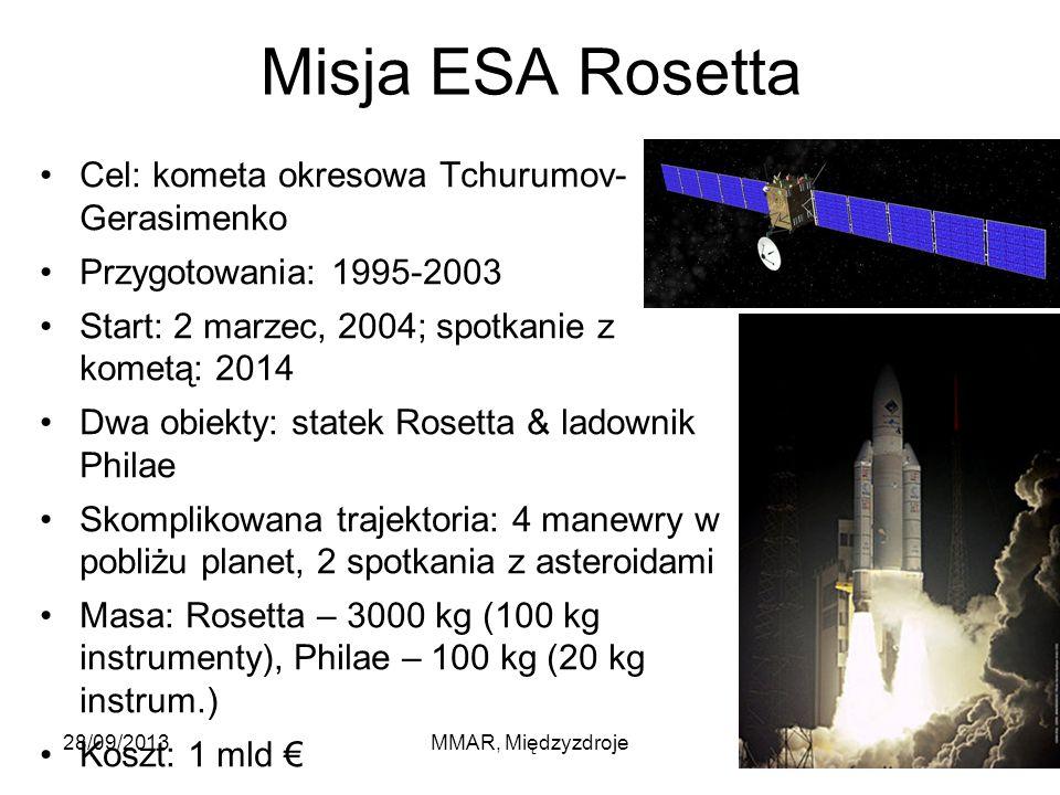 Misja ESA Rosetta Cel: kometa okresowa Tchurumov- Gerasimenko Przygotowania: 1995-2003 Start: 2 marzec, 2004; spotkanie z kometą: 2014 Dwa obiekty: statek Rosetta & ladownik Philae Skomplikowana trajektoria: 4 manewry w pobliżu planet, 2 spotkania z asteroidami Masa: Rosetta – 3000 kg (100 kg instrumenty), Philae – 100 kg (20 kg instrum.) Koszt: 1 mld € 28/09/2013MMAR, Międzyzdroje18