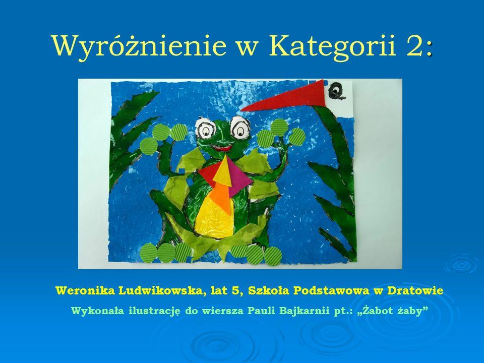 """: Wyróżnienie w Kategorii 2: Weronika Ludwikowska, lat 5, Szkoła Podstawowa w Dratowie Wykonała ilustrację do wiersza Pauli Bajkarnii pt.: """"Żabot żaby"""