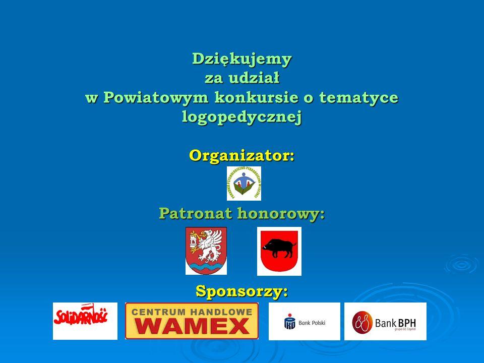 Dziękujemy za udział w Powiatowym konkursie o tematyce logopedycznej Organizator: Patronat honorowy: Sponsorzy: