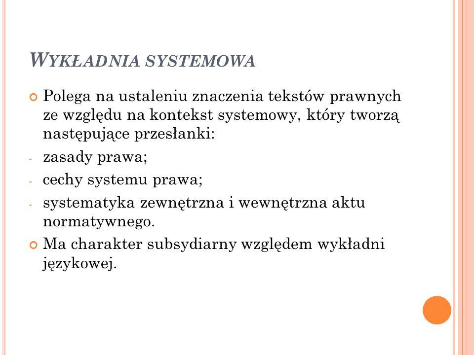 W YKŁADNIA SYSTEMOWA Polega na ustaleniu znaczenia tekstów prawnych ze względu na kontekst systemowy, który tworzą następujące przesłanki: - zasady prawa; - cechy systemu prawa; - systematyka zewnętrzna i wewnętrzna aktu normatywnego.