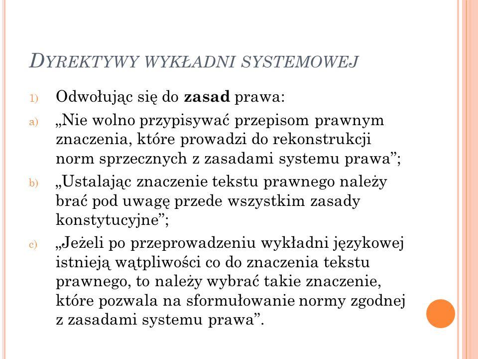 """D YREKTYWY WYKŁADNI SYSTEMOWEJ 1) Odwołując się do zasad prawa: a) """"Nie wolno przypisywać przepisom prawnym znaczenia, które prowadzi do rekonstrukcji norm sprzecznych z zasadami systemu prawa ; b) """"Ustalając znaczenie tekstu prawnego należy brać pod uwagę przede wszystkim zasady konstytucyjne ; c) """"Jeżeli po przeprowadzeniu wykładni językowej istnieją wątpliwości co do znaczenia tekstu prawnego, to należy wybrać takie znaczenie, które pozwala na sformułowanie normy zgodnej z zasadami systemu prawa ."""