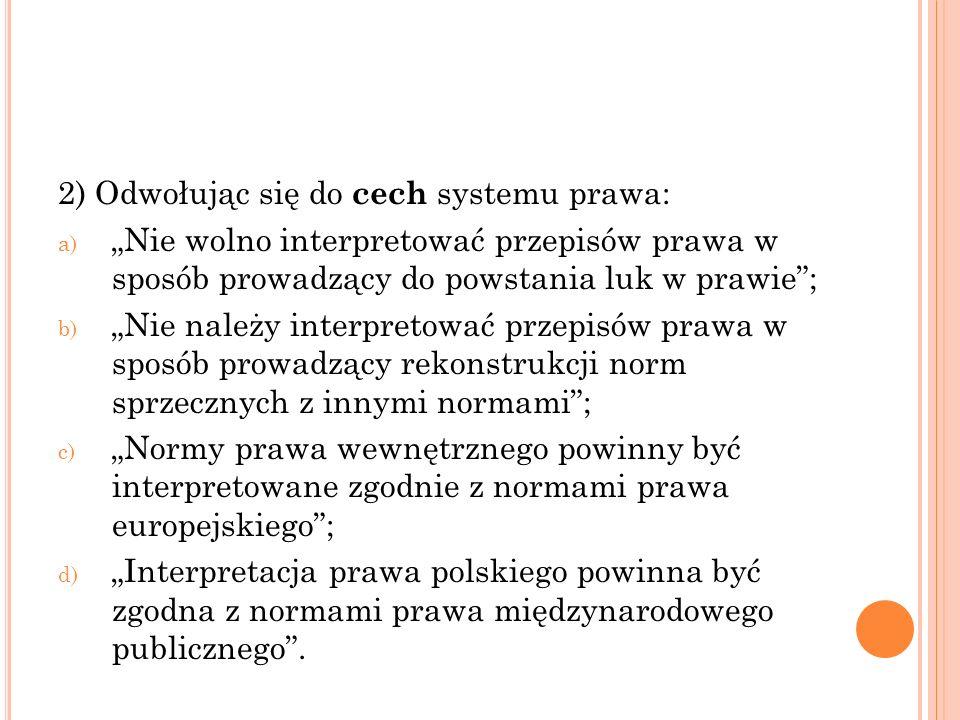 """2) Odwołując się do cech systemu prawa: a) """"Nie wolno interpretować przepisów prawa w sposób prowadzący do powstania luk w prawie""""; b) """"Nie należy int"""