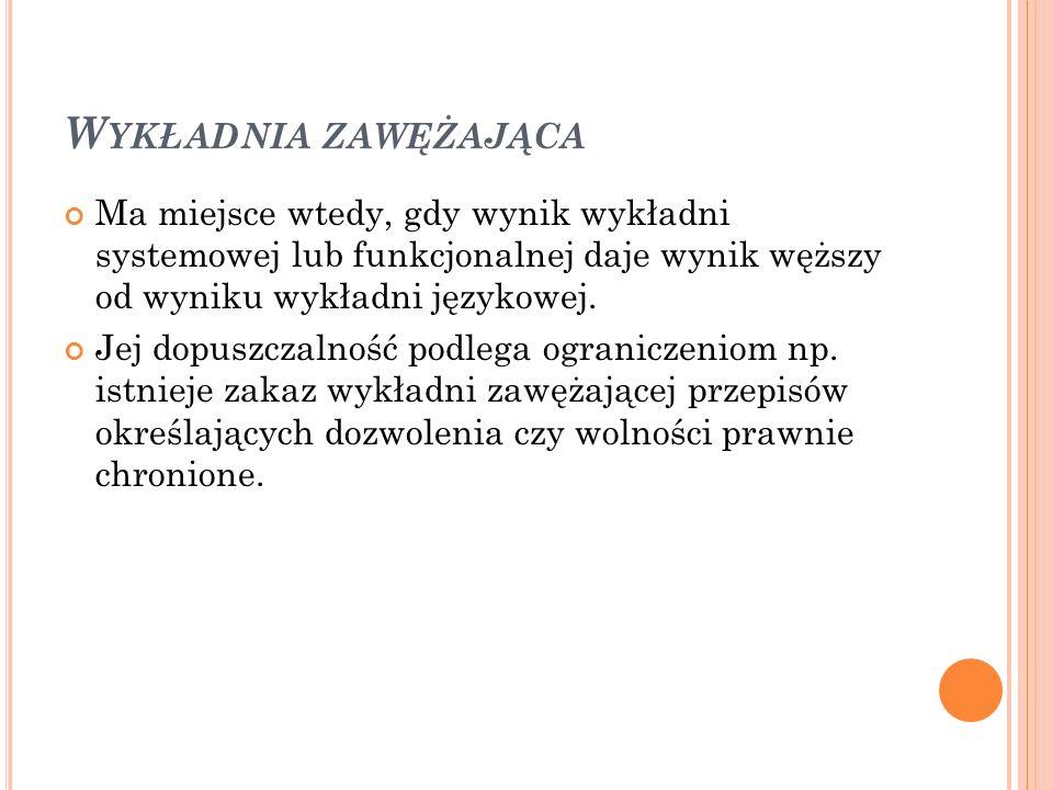 W YKŁADNIA ZAWĘŻAJĄCA Ma miejsce wtedy, gdy wynik wykładni systemowej lub funkcjonalnej daje wynik węższy od wyniku wykładni językowej. Jej dopuszczal