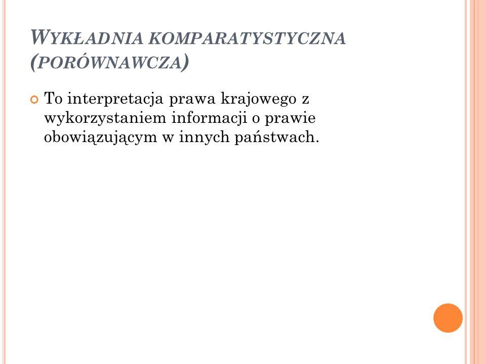 W YKŁADNIA KOMPARATYSTYCZNA ( PORÓWNAWCZA ) To interpretacja prawa krajowego z wykorzystaniem informacji o prawie obowiązującym w innych państwach.