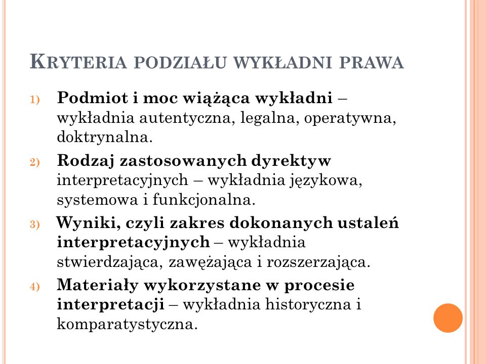K RYTERIA PODZIAŁU WYKŁADNI PRAWA 1) Podmiot i moc wiążąca wykładni – wykładnia autentyczna, legalna, operatywna, doktrynalna. 2) Rodzaj zastosowanych