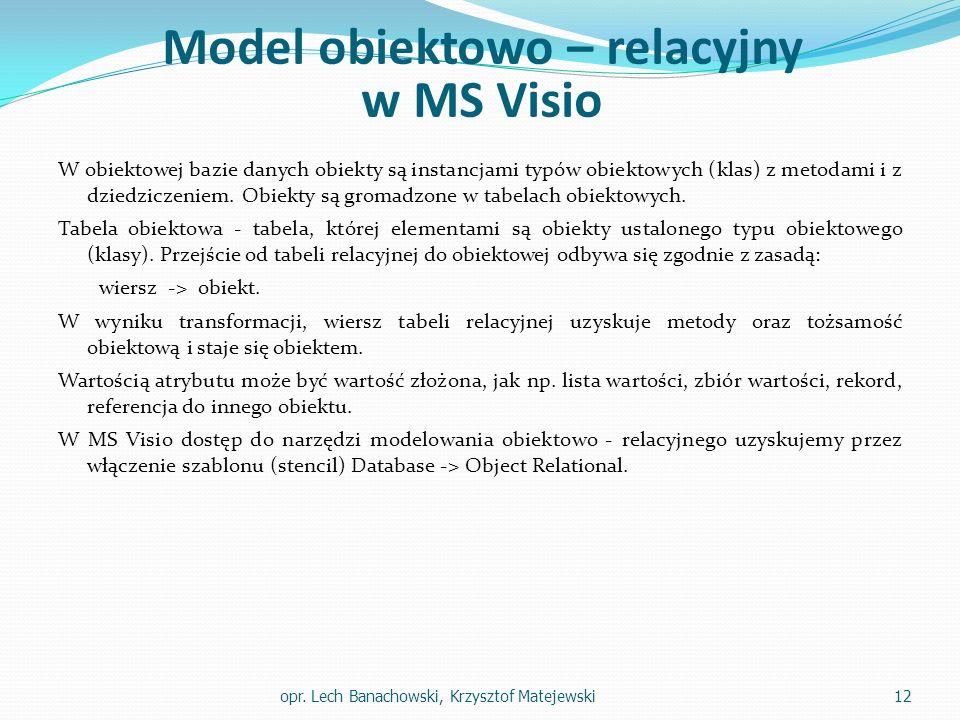 Model obiektowo – relacyjny w MS Visio W obiektowej bazie danych obiekty są instancjami typów obiektowych (klas) z metodami i z dziedziczeniem.
