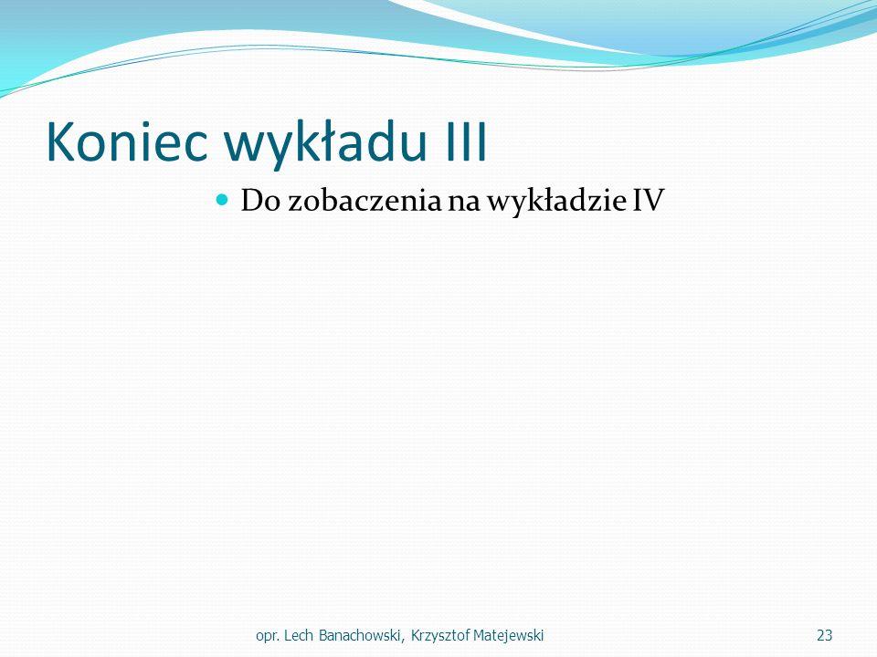 Koniec wykładu III Do zobaczenia na wykładzie IV opr. Lech Banachowski, Krzysztof Matejewski23