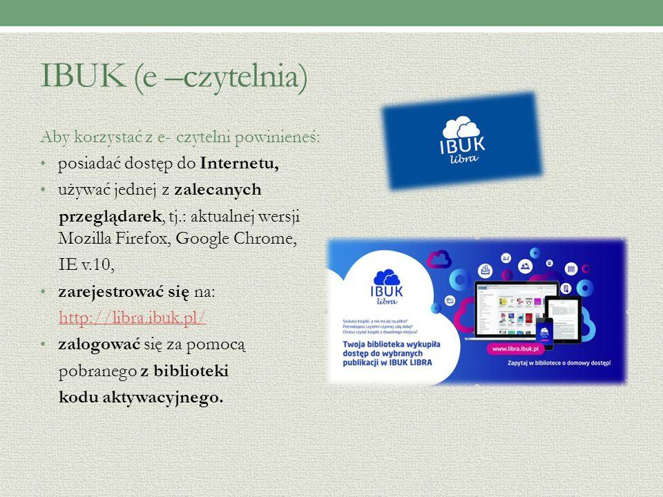 IBUK (e –czytelnia) Aby korzystać z e- czytelni powinieneś: posiadać dostęp do Internetu, używać jednej z zalecanych przeglądarek, tj.: aktualnej wersji Mozilla Firefox, Google Chrome, IE v.10, zarejestrować się na: http://libra.ibuk.pl/ zalogować się za pomocą pobranego z biblioteki kodu aktywacyjnego.