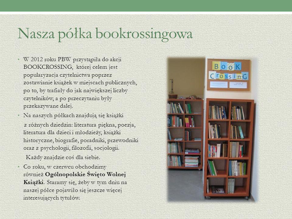 Nasza półka bookrossingowa W 2012 roku PBW przystąpiła do akcji BOOKCROSSING, której celem jest popularyzacja czytelnictwa poprzez zostawianie książek w miejscach publicznych, po to, by trafiały do jak największej liczby czytelników, a po przeczytaniu były przekazywane dalej.