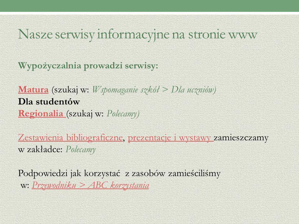 Nasze serwisy informacyjne na stronie www Wypożyczalnia prowadzi serwisy: MaturaMatura (szukaj w: Wspomaganie szkół > Dla uczniów) Dla studentów Regionalia Regionalia (szukaj w: Polecamy) Zestawienia bibliograficzneZestawienia bibliograficzne, prezentacje i wystawy zamieszczamyprezentacje i wystawy w zakładce: Polecamy Podpowiedzi jak korzystać z zasobów zamieściliśmy w: Przewodniku > ABC korzystaniaPrzewodniku > ABC korzystania