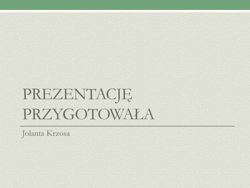 PREZENTACJĘ PRZYGOTOWAŁA Jolanta Krzosa