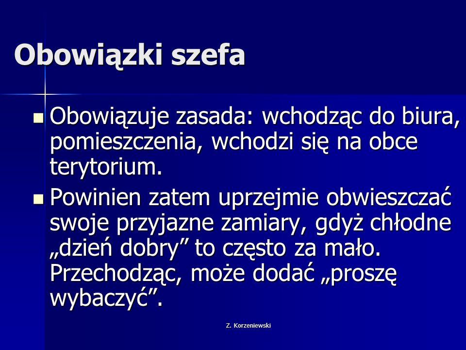 Z. Korzeniewski Obowiązki szefa Obowiązuje zasada: wchodząc do biura, pomieszczenia, wchodzi się na obce terytorium. Obowiązuje zasada: wchodząc do bi
