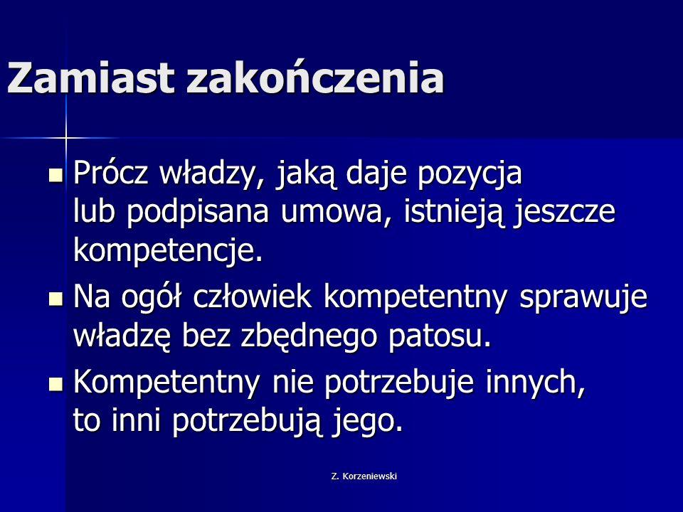 Z. Korzeniewski Zamiast zakończenia Prócz władzy, jaką daje pozycja lub podpisana umowa, istnieją jeszcze kompetencje. Prócz władzy, jaką daje pozycja