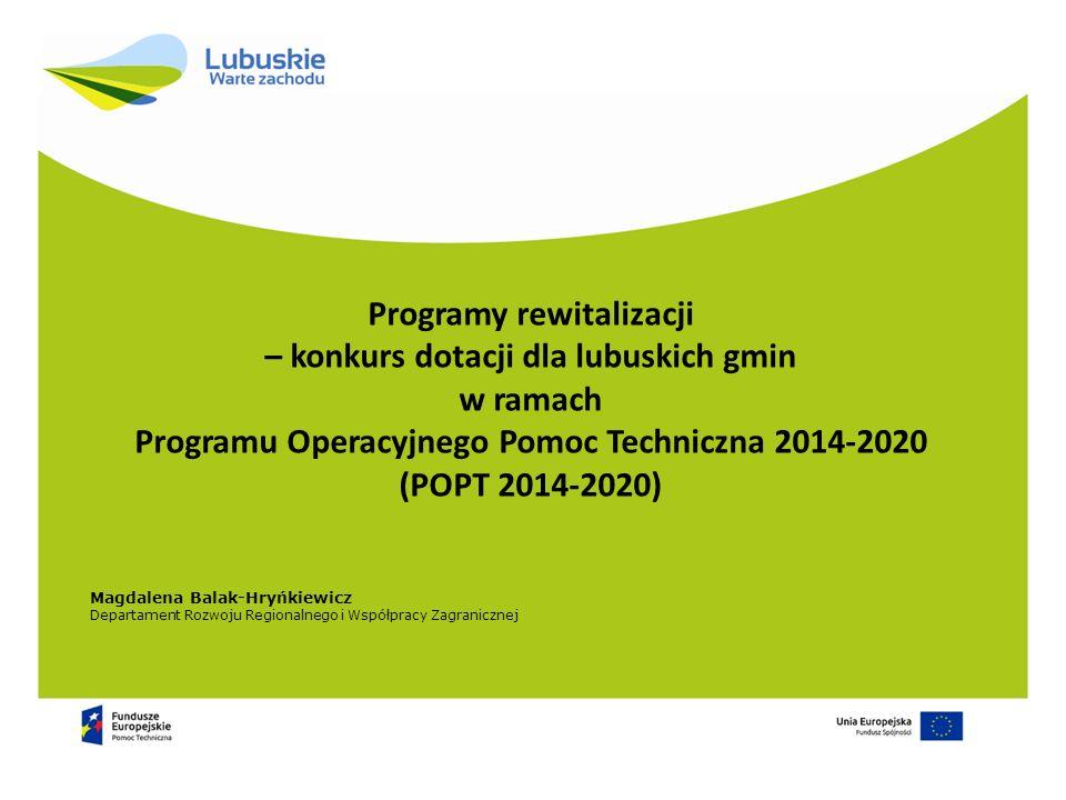 Magdalena Balak-Hryńkiewicz Departament Rozwoju Regionalnego i Współpracy Zagranicznej Programy rewitalizacji – konkurs dotacji dla lubuskich gmin w ramach Programu Operacyjnego Pomoc Techniczna 2014-2020 (POPT 2014-2020)