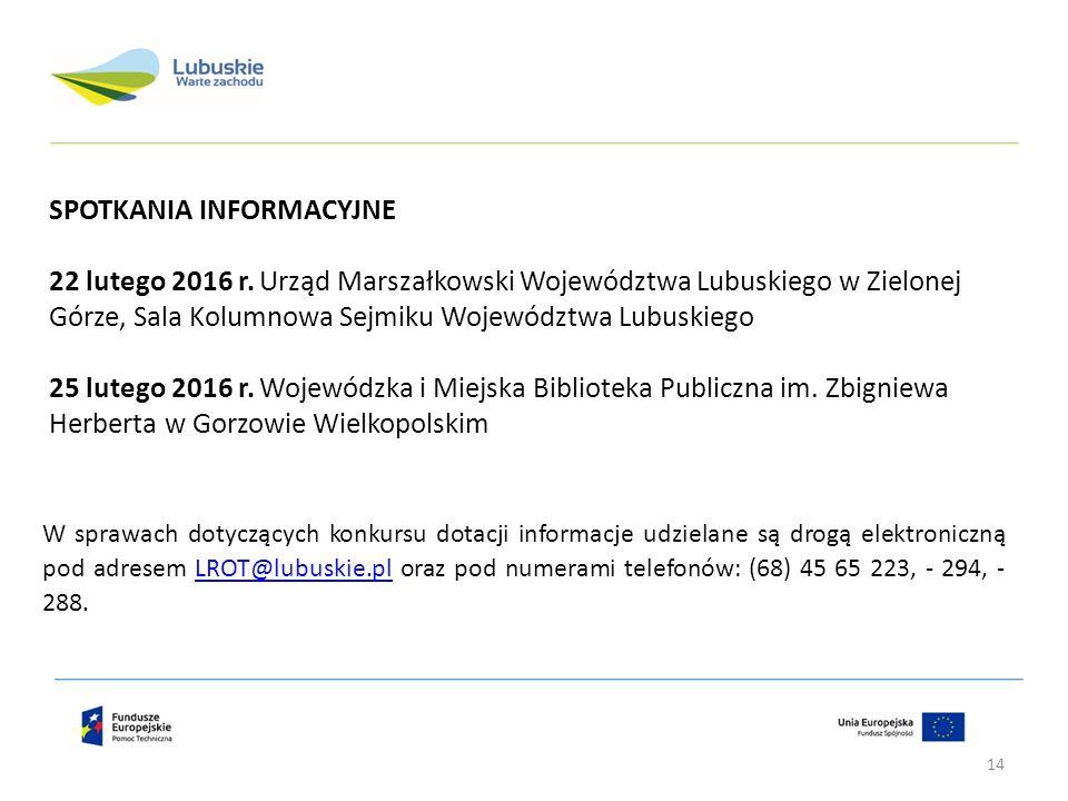 W sprawach dotyczących konkursu dotacji informacje udzielane są drogą elektroniczną pod adresem LROT@lubuskie.pl oraz pod numerami telefonów: (68) 45 65 223, - 294, - 288.LROT@lubuskie.pl SPOTKANIA INFORMACYJNE 22 lutego 2016 r.