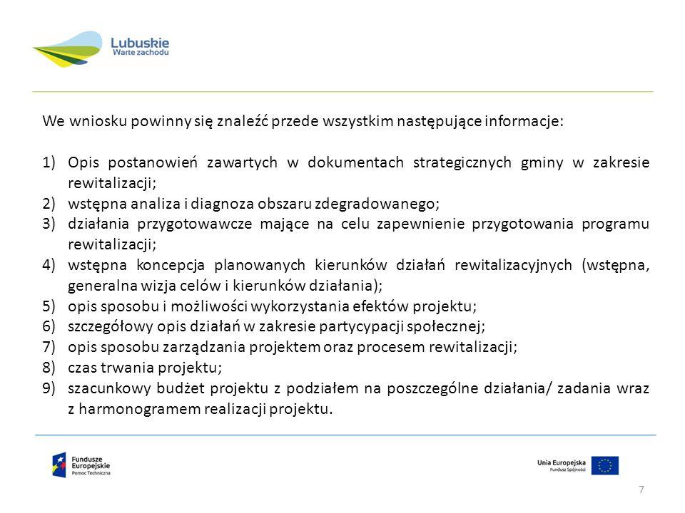 We wniosku powinny się znaleźć przede wszystkim następujące informacje: 1)Opis postanowień zawartych w dokumentach strategicznych gminy w zakresie rewitalizacji; 2)wstępna analiza i diagnoza obszaru zdegradowanego; 3)działania przygotowawcze mające na celu zapewnienie przygotowania programu rewitalizacji; 4)wstępna koncepcja planowanych kierunków działań rewitalizacyjnych (wstępna, generalna wizja celów i kierunków działania); 5)opis sposobu i możliwości wykorzystania efektów projektu; 6)szczegółowy opis działań w zakresie partycypacji społecznej; 7)opis sposobu zarządzania projektem oraz procesem rewitalizacji; 8)czas trwania projektu; 9)szacunkowy budżet projektu z podziałem na poszczególne działania/ zadania wraz z harmonogramem realizacji projektu.