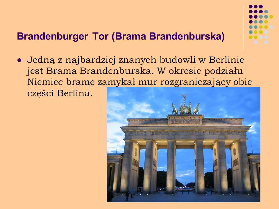 Brandenburger Tor (Brama Brandenburska) Jedną z najbardziej znanych budowli w Berlinie jest Brama Brandenburska. W okresie podziału Niemiec bramę zamy