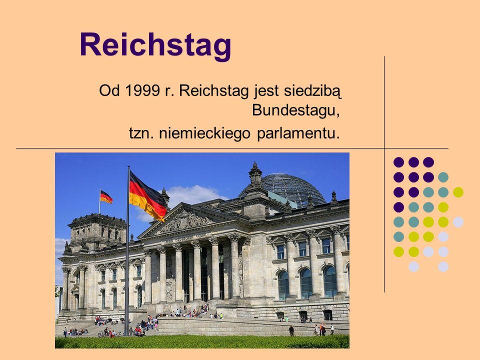 Reichstag Od 1999 r. Reichstag jest siedzibą Bundestagu, tzn. niemieckiego parlamentu.
