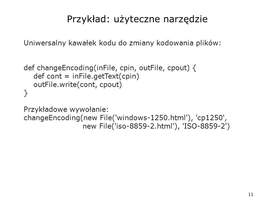 11 Przykład: użyteczne narzędzie Uniwersalny kawałek kodu do zmiany kodowania plików: def changeEncoding(inFile, cpin, outFile, cpout) { def cont = inFile.getText(cpin) outFile.write(cont, cpout) } Przykładowe wywołanie: changeEncoding(new File( windows-1250.html ), cp1250 , new File( iso-8859-2.html ), ISO-8859-2 )