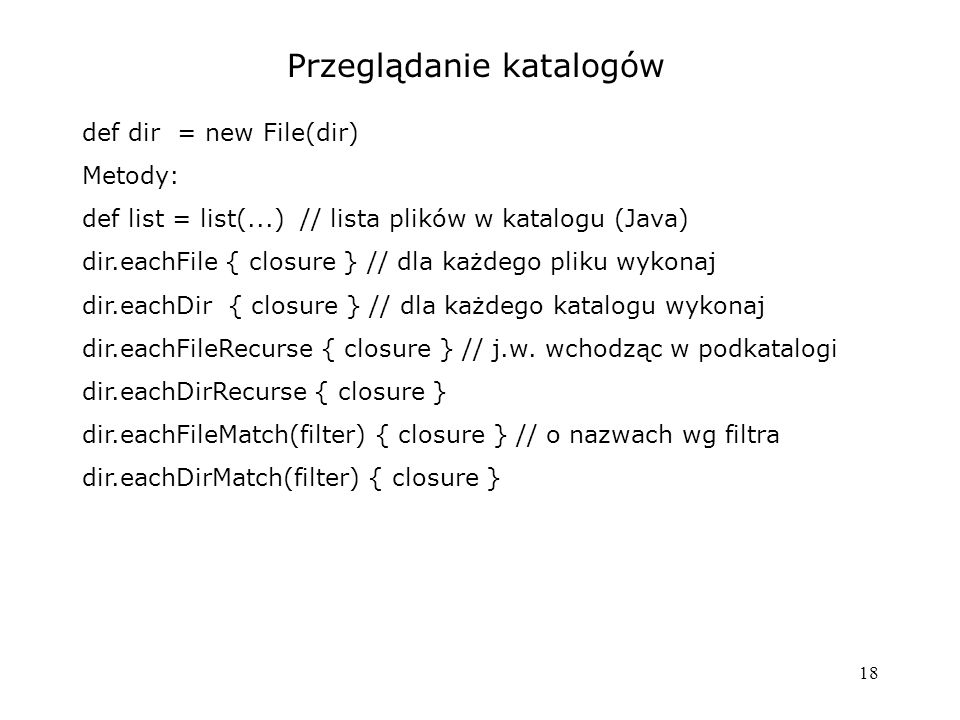 18 Przeglądanie katalogów def dir = new File(dir) Metody: def list = list(...) // lista plików w katalogu (Java) dir.eachFile { closure } // dla każdego pliku wykonaj dir.eachDir { closure } // dla każdego katalogu wykonaj dir.eachFileRecurse { closure } // j.w.