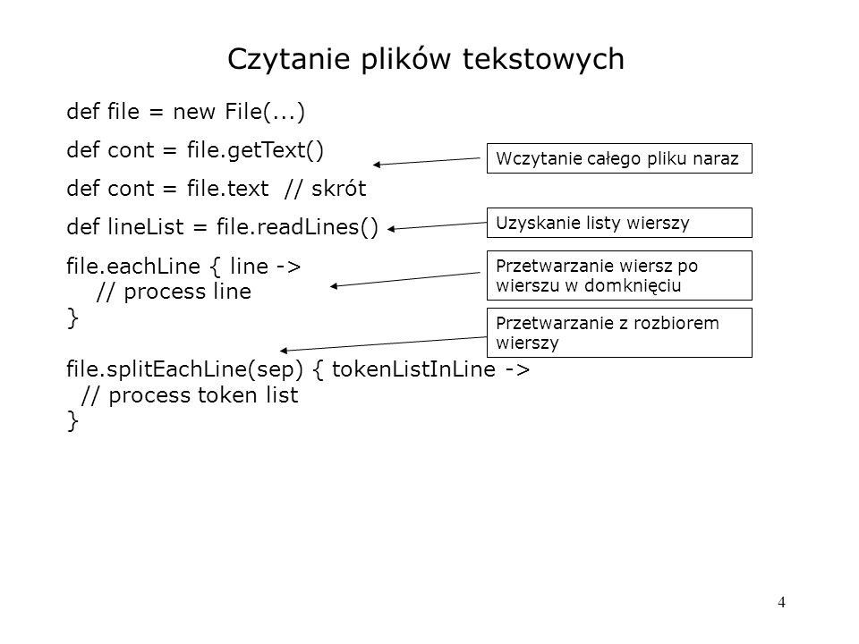 4 Czytanie plików tekstowych def file = new File(...) def cont = file.getText() def cont = file.text // skrót def lineList = file.readLines() file.eac
