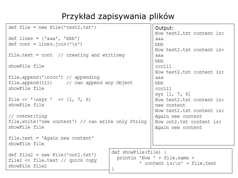 19 Przykład 1 def dir = new File( ../TestDir ) print \n--- eachFile --- dir.eachFile { show(it) } print \n--- eachDir --- dir.eachDir { show(it) } print \n--- eachFileRec --- dir.eachFileRecurse { show(it) } print \n--- eachDirRec --- dir.eachDirRecurse { show(it) } def show(f) { print \n + f.name if (f.isDirectory()) print - dir } --- eachFile --- Calc1.groovy Join.groovy LineSplit.groovy normalized.txt platform.txt subDir1 - dir subDir2 - dir --- eachDir --- subDir1 - dir subDir2 - dir --- eachFileRec --- Calc1.groovy Join.groovy LineSplit.groovy normalized.txt platform.txt subDir1 - dir ClipTest.class LitZn.class subDir2 - dir ClipTest.java LitZn.java subDir21 - dir p.txt --- eachDirRec --- subDir1 - dir subDir2 - dir subDir21 - dir