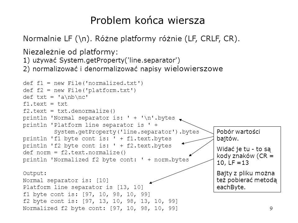 20 each...Match eachFileMatch(filter) { closure} filter - jak klasyfikator w switch (testowana jest nazwa pliku) def dir = new File( ../TestDir ) def list = [] dir.eachFileMatch( ~/\w+\.groovy/) { if (it.text.contains( [ )) list << it.name } println list Output: [Calc1.groovy, Join.groovy, LineSplit.groovy] Regex Pattern, ten sam efekt: ( { it.name.endsWith( .groovy ) }) closure