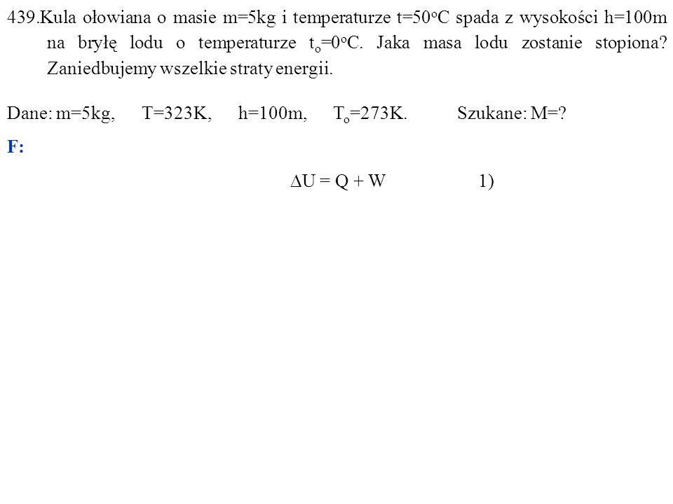 439.Kula ołowiana o masie m=5kg i temperaturze t=50 o C spada z wysokości h=100m na bryłę lodu o temperaturze t o =0 o C. Jaka masa lodu zostanie stop