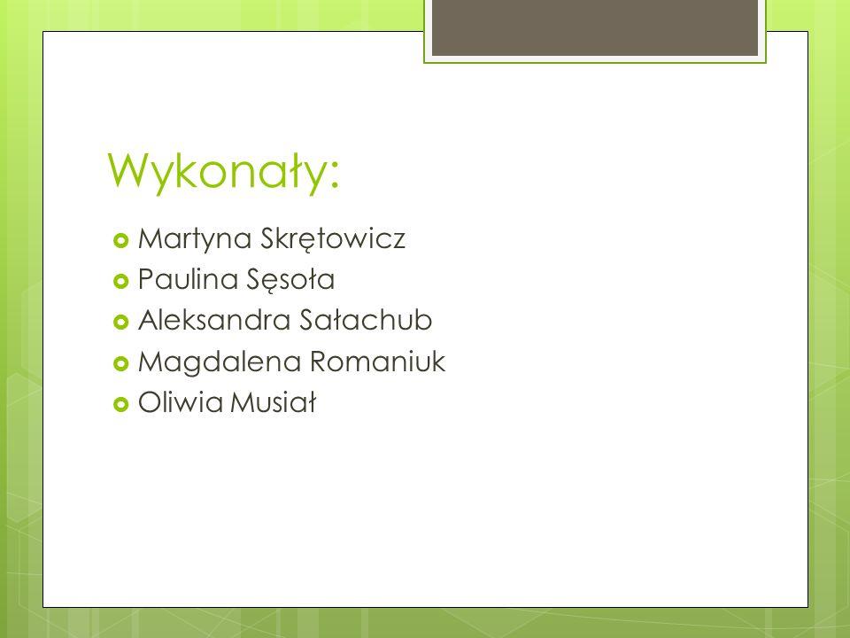 Wykonały:  Martyna Skrętowicz  Paulina Sęsoła  Aleksandra Sałachub  Magdalena Romaniuk  Oliwia Musiał