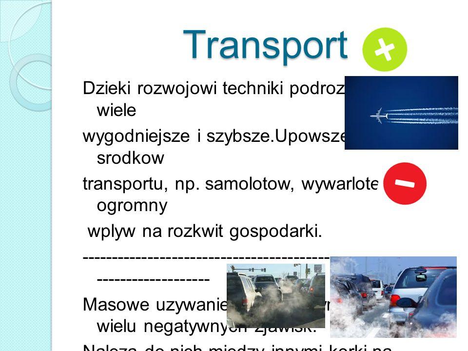 Transport Dzieki rozwojowi techniki podroze staly sie o wiele wygodniejsze i szybsze.Upowszechnienie srodkow transportu, np. samolotow, wywarlotez ogr