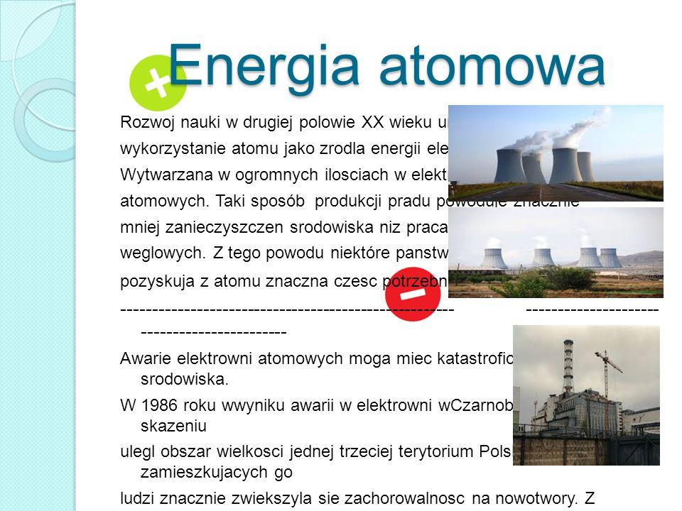 Energia atomowa Rozwoj nauki w drugiej polowie XX wieku umozliwil wykorzystanie atomu jako zrodla energii elektrycznej. Jest ona Wytwarzana w ogromnyc
