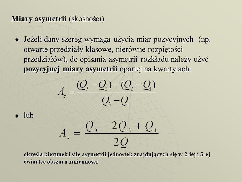 Miary asymetrii (skośności)  Jeżeli dany szereg wymaga użycia miar pozycyjnych (np. otwarte przedziały klasowe, nierówne rozpiętości przedziałów), do