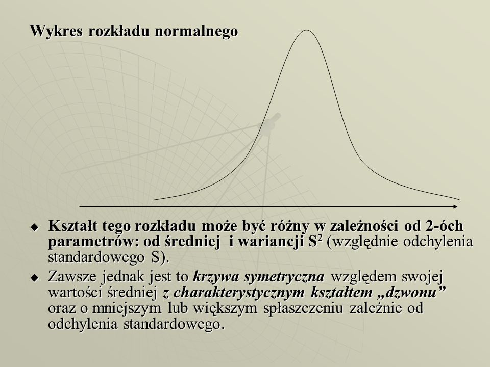 Wykres rozkładu normalnego  Kształt tego rozkładu może być różny w zależności od 2-óch parametrów: od średniej i wariancji S 2 (względnie odchylenia
