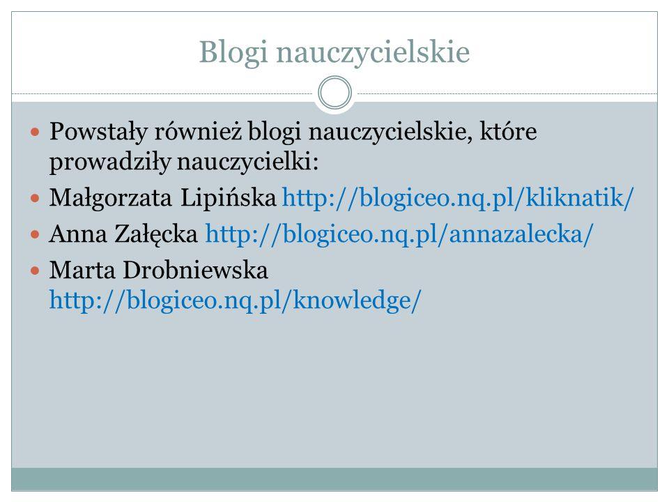 Blogi nauczycielskie Powstały również blogi nauczycielskie, które prowadziły nauczycielki: Małgorzata Lipińska http://blogiceo.nq.pl/kliknatik/ Anna Z
