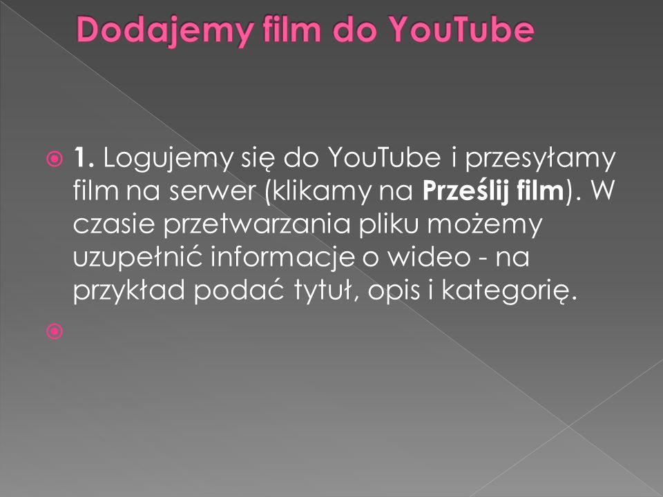  1. Logujemy się do YouTube i przesyłamy film na serwer (klikamy na Prześlij film ). W czasie przetwarzania pliku możemy uzupełnić informacje o wideo