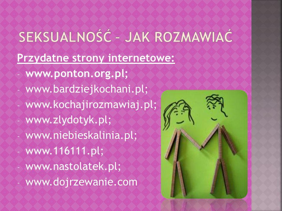 Przydatne strony internetowe: - www.ponton.org.pl; - www.bardziejkochani.pl; - www.kochajirozmawiaj.pl; - www.zlydotyk.pl; - www.niebieskalinia.pl; -