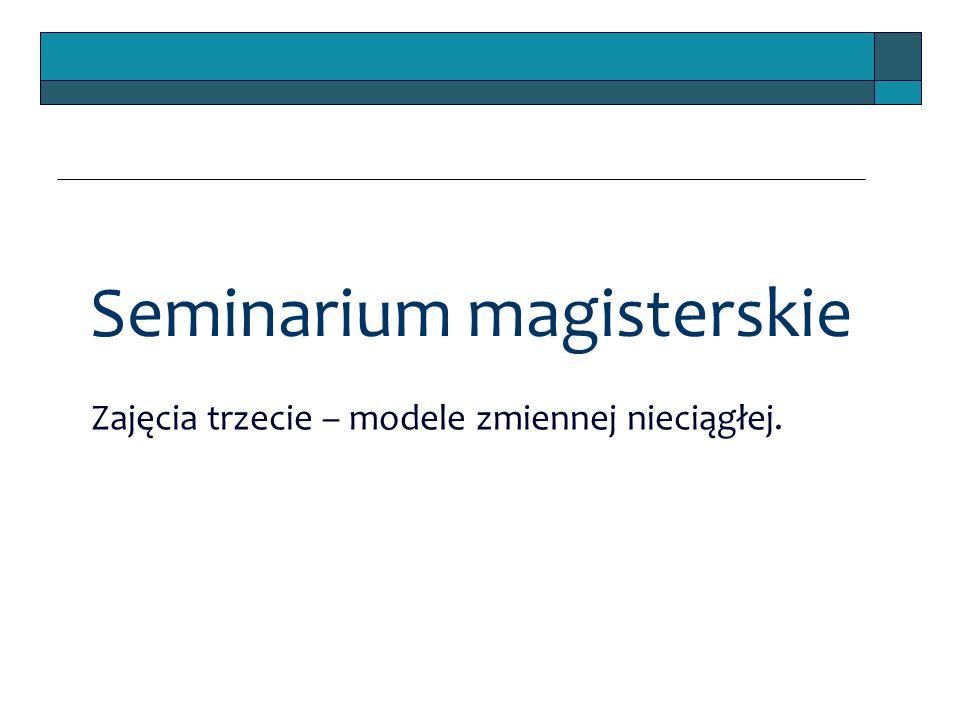 Seminarium magisterskie Zajęcia trzecie – modele zmiennej nieciągłej.