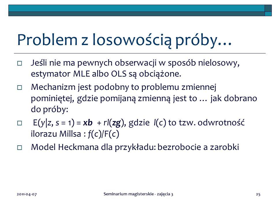 2011-04-07Seminarium magisterskie - zajęcia 325 Problem z losowością próby…  Jeśli nie ma pewnych obserwacji w sposób nielosowy, estymator MLE albo O