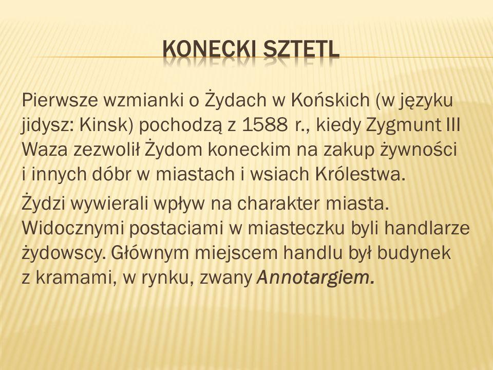 Pierwsze wzmianki o Żydach w Końskich (w języku jidysz: Kinsk) pochodzą z 1588 r., kiedy Zygmunt III Waza zezwolił Żydom koneckim na zakup żywności i innych dóbr w miastach i wsiach Królestwa.