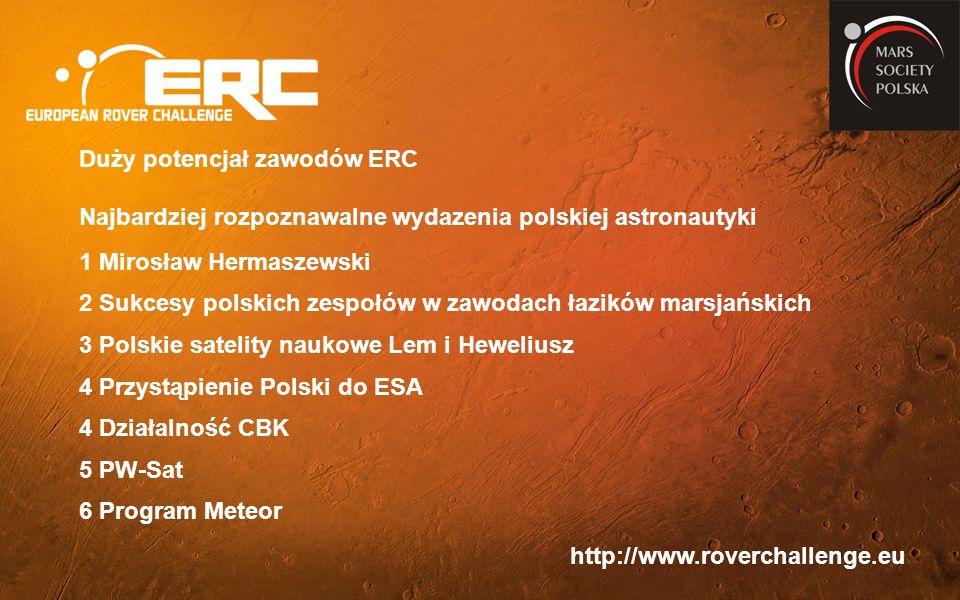 http://www.roverchallenge.eu Duży potencjał zawodów ERC Najbardziej rozpoznawalne wydazenia polskiej astronautyki 1 Mirosław Hermaszewski 2 Sukcesy polskich zespołów w zawodach łazików marsjańskich 3 Polskie satelity naukowe Lem i Heweliusz 4 Przystąpienie Polski do ESA 4 Działalność CBK 5 PW-Sat 6 Program Meteor