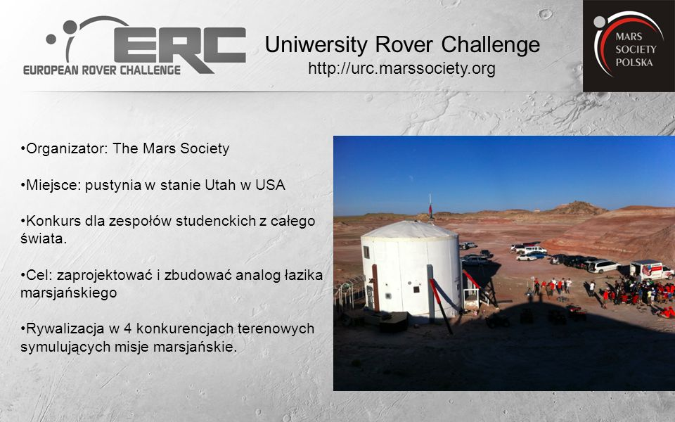 2009 Skarabeusz PW, MSP,6 miejsce 2010 Magma UMK, PB, MSP, 3 miejsce 2011 Magma2 PB, MSP, 1 miejsce Scorpio PWr, 4 miejsce Copernicus UMK, 6 miejsce 2012 Scorpio2 PWr, 5 miejsce 2013 Hyperion PB, 1miejsce Scorpio3 PWr, 2 miejsce Legendary Rover PRz, 9 miejsce 2014 Hyperion2 PB, 1 miejsce Legendary Rover PRz, 3 miejsce Uniwersity Rover Challenge http://urc.marssociety.org