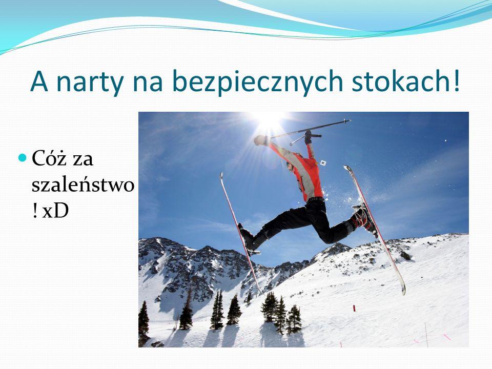 A narty na bezpiecznych stokach! Cóż za szaleństwo ! xD