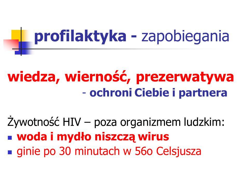 profilaktyka - zapobiegania wiedza, wierność, prezerwatywa - ochroni Ciebie i partnera Żywotność HIV – poza organizmem ludzkim: woda i mydło niszczą w