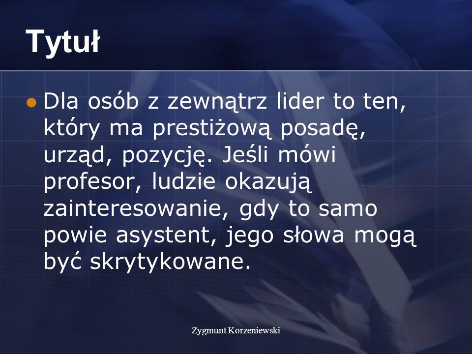 Zygmunt Korzeniewski Tytuł Dla osób z zewnątrz lider to ten, który ma prestiżową posadę, urząd, pozycję.