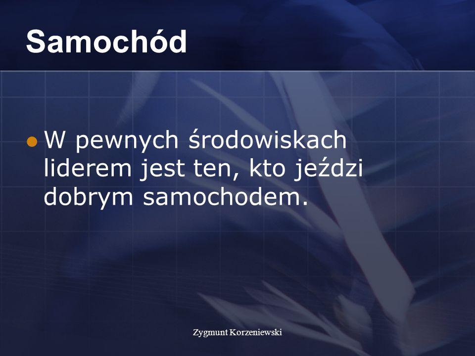 Zygmunt Korzeniewski Samochód W pewnych środowiskach liderem jest ten, kto jeździ dobrym samochodem.