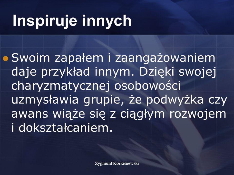 Zygmunt Korzeniewski Inspiruje innych Swoim zapałem i zaangażowaniem daje przykład innym.