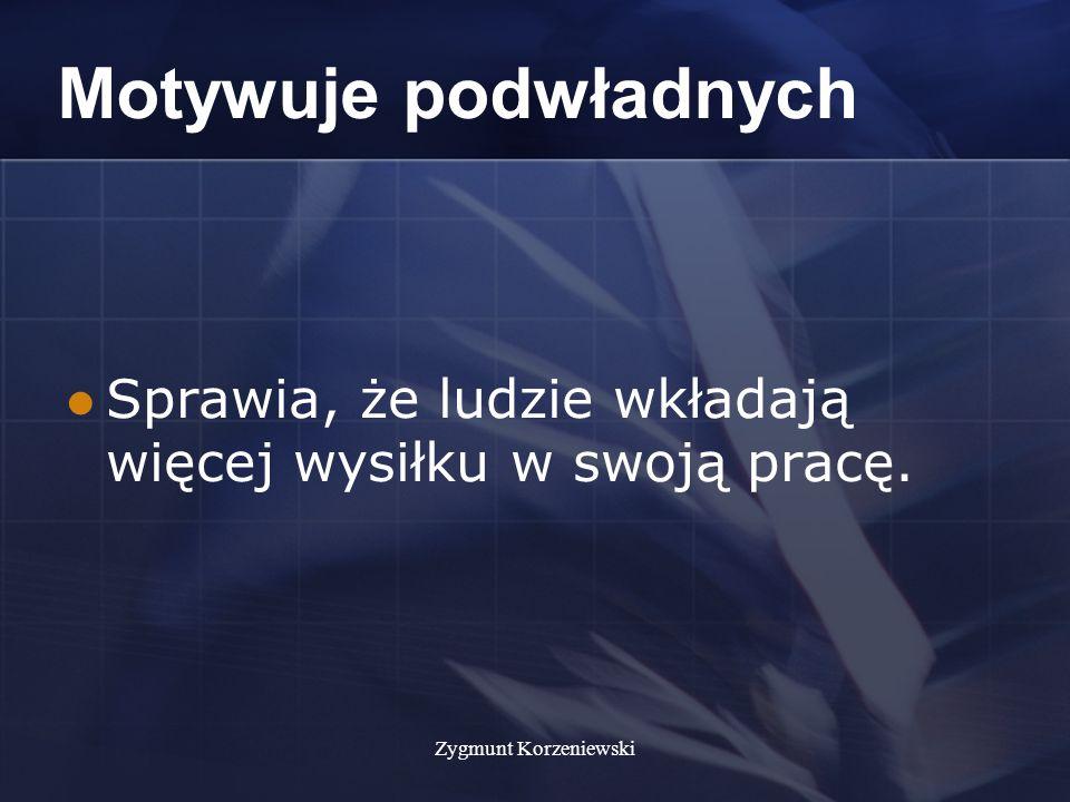 Zygmunt Korzeniewski Motywuje podwładnych Sprawia, że ludzie wkładają więcej wysiłku w swoją pracę.