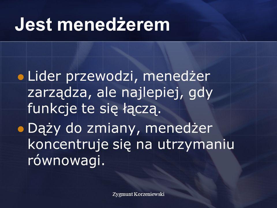 Zygmunt Korzeniewski Jest menedżerem Lider przewodzi, menedżer zarządza, ale najlepiej, gdy funkcje te się łączą.