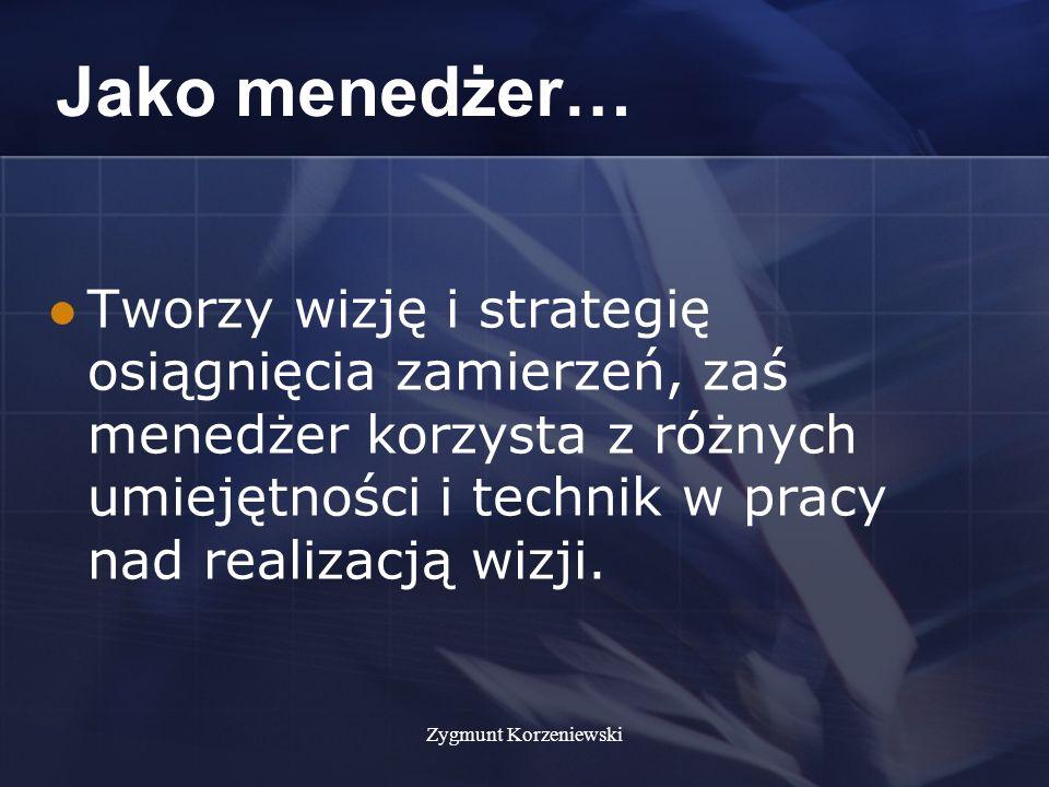 Zygmunt Korzeniewski Jako menedżer… Tworzy wizję i strategię osiągnięcia zamierzeń, zaś menedżer korzysta z różnych umiejętności i technik w pracy nad realizacją wizji.