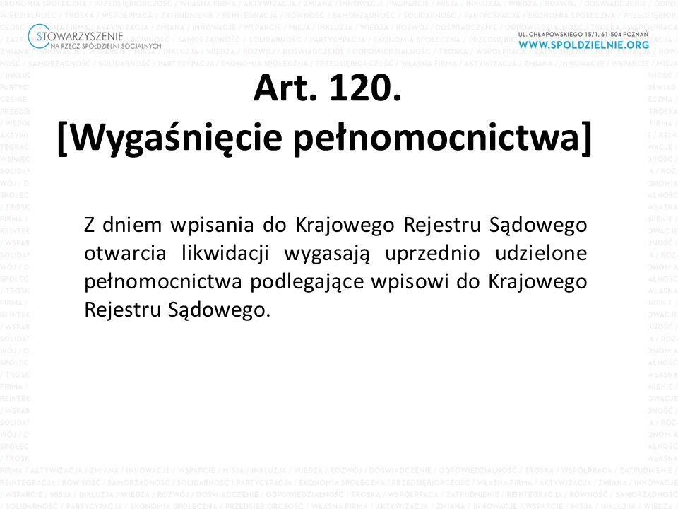 Art. 120. [Wygaśnięcie pełnomocnictwa] Z dniem wpisania do Krajowego Rejestru Sądowego otwarcia likwidacji wygasają uprzednio udzielone pełnomocnictwa